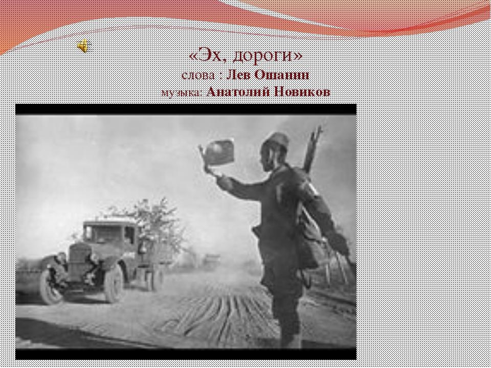 «Эх, дороги» слова : Лев Ошанин музыка: Анатолий Новиков