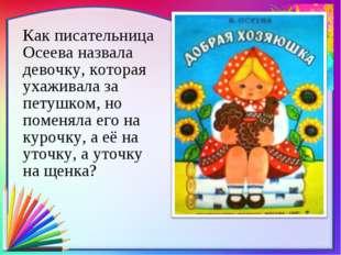 Как писательница Осеева назвала девочку, которая ухаживала за петушком, но п