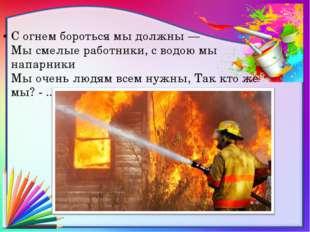 С огнем бороться мы должны — Мы смелые работники, с водою мы напарники Мы оче