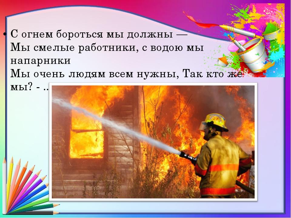 С огнем бороться мы должны — Мы смелые работники, с водою мы напарники Мы оче...