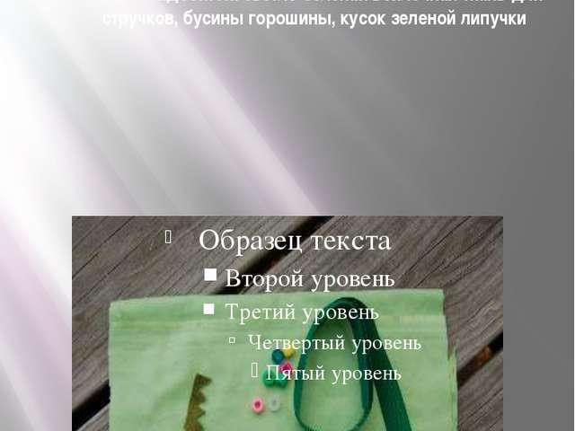 Нам понадобятся: светло-зеленая войлочная ткань для стручков, бусины горошины...