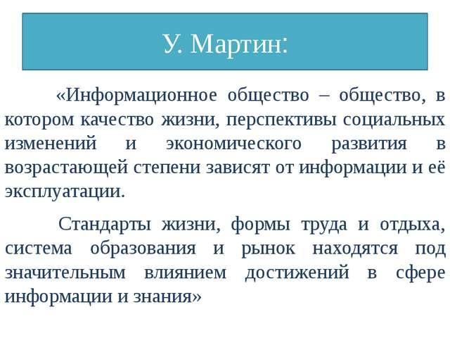 У. Мартин: «Информационное общество – общество, в котором качество жизни, пер...
