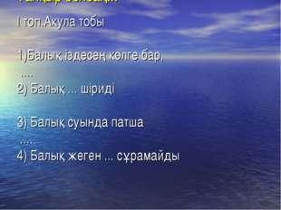 Тапқыр болсаң... І топ.Акула тобы 1)Балық іздесең көлге бар, .... 2) Балық ..