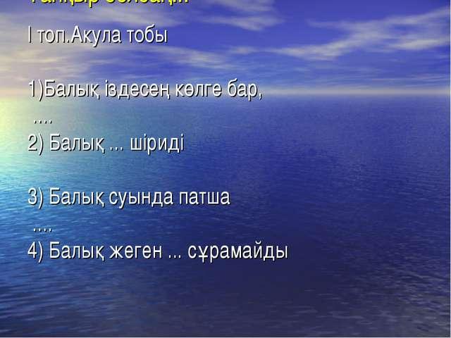 Тапқыр болсаң... І топ.Акула тобы 1)Балық іздесең көлге бар, .... 2) Балық .....