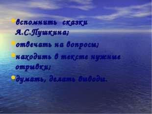 вспомнить сказки А.С.Пушкина; отвечать на вопросы; находить в тексте нужные о