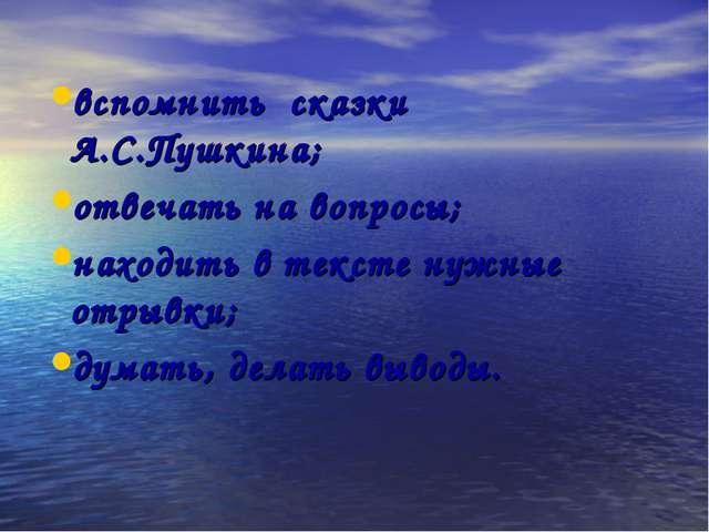 вспомнить сказки А.С.Пушкина; отвечать на вопросы; находить в тексте нужные о...