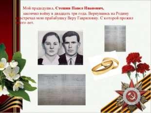 Мой прадедушка, Стешин Павел Иванович, закончил войну в двадцать три года. В