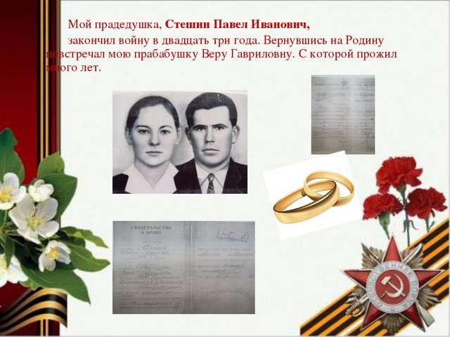 Мой прадедушка, Стешин Павел Иванович, закончил войну в двадцать три года. В...