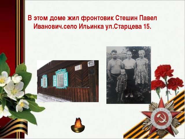 В этом доме жил фронтовик Стешин Павел Иванович.село Ильинка ул.Старцева 15.