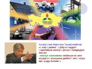 Астана әкімі Иманғали Тасмағамбетов: «Қазір әркімнің әрбір пәтердегі қарапайы