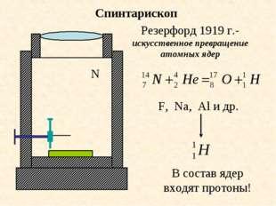 Спинтарископ N Резерфорд 1919 г.-искусственное превращение атомных ядер F, Na