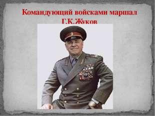 Командующий войсками маршал Г.К.Жуков