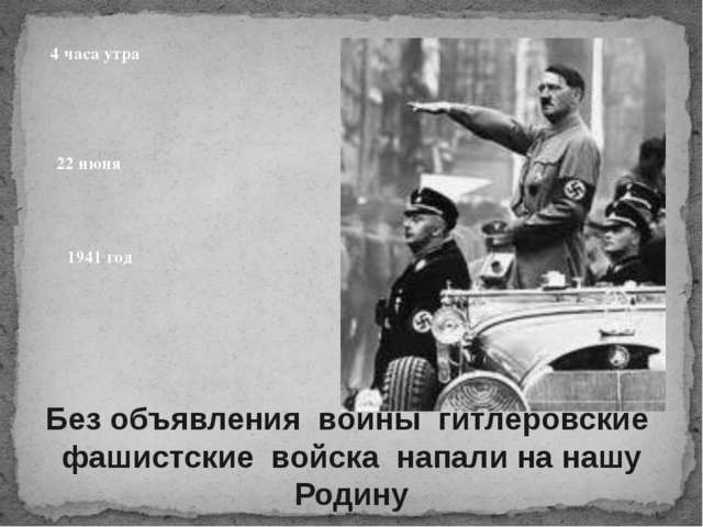 Без объявления войны гитлеровские фашистские войска напали на нашу Родину 194...