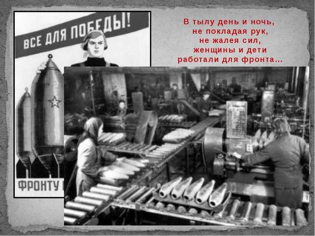 В тылу день и ночь, не покладая рук, не жалея сил, женщины и дети работали дл...