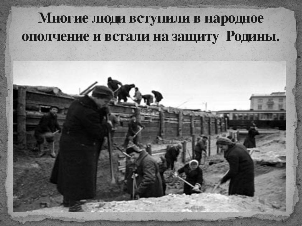 Многие люди вступили в народное ополчение и встали на защиту Родины.