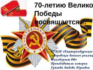 70-летию Великой Победы посвящается… ФГКОУ «Екатеринбургское суворовское воен