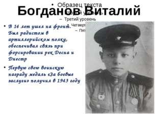 Богданов Виталий В 14 лет ушел на фронт. Был радистом в артиллерийском полку,
