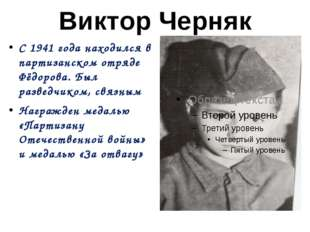 Виктор Черняк С 1941 года находился в партизанском отряде Фёдорова. Был разве