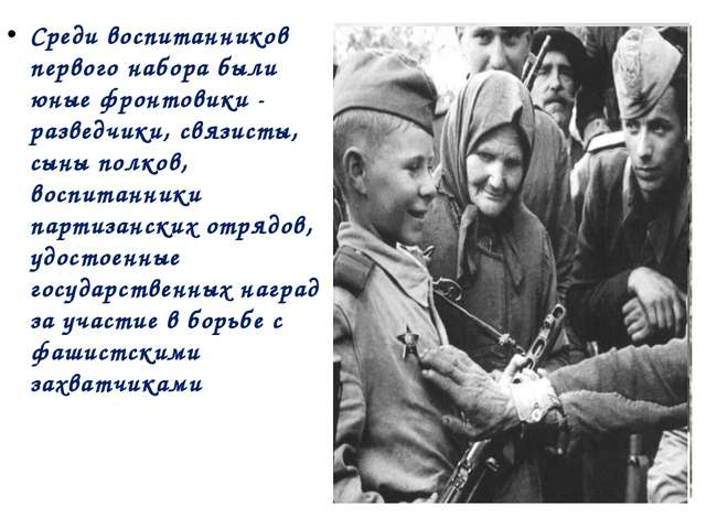 Среди воспитанников первого набора были юные фронтовики - разведчики, связист...