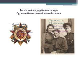 Так же мой прадед был награжден Орденом Отечественной войны I степени