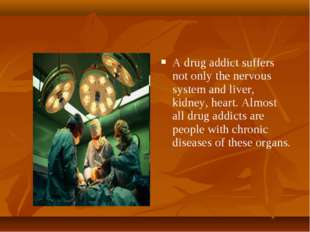 A drug addict suffers not only the nervous system and liver, kidney, heart. A