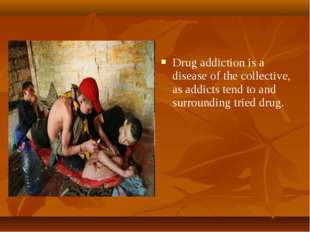 Drug addiction is a disease of the collective, as addicts tend to and surroun