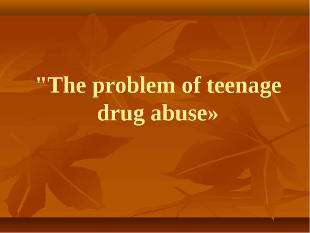 """The problem of teenage drug abuse»"