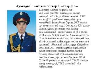 Ауылдың мақтан тұтар қайсар ұлы Шайхиев Азамат Нұркенұлы 26 қыркүйек 1991 жы