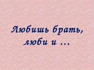 Любишь брать, люби и …