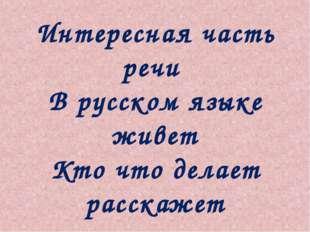 Интересная часть речи В русском языке живет Кто что делает расскажет