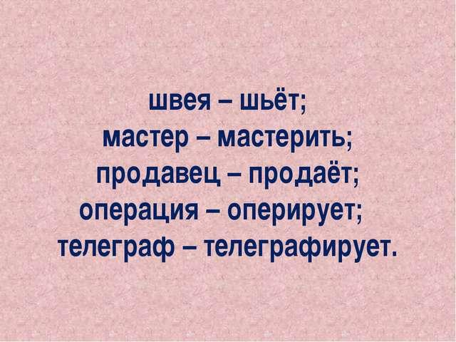 швея – шьёт; мастер – мастерить; продавец – продаёт; операция – оперирует; те...