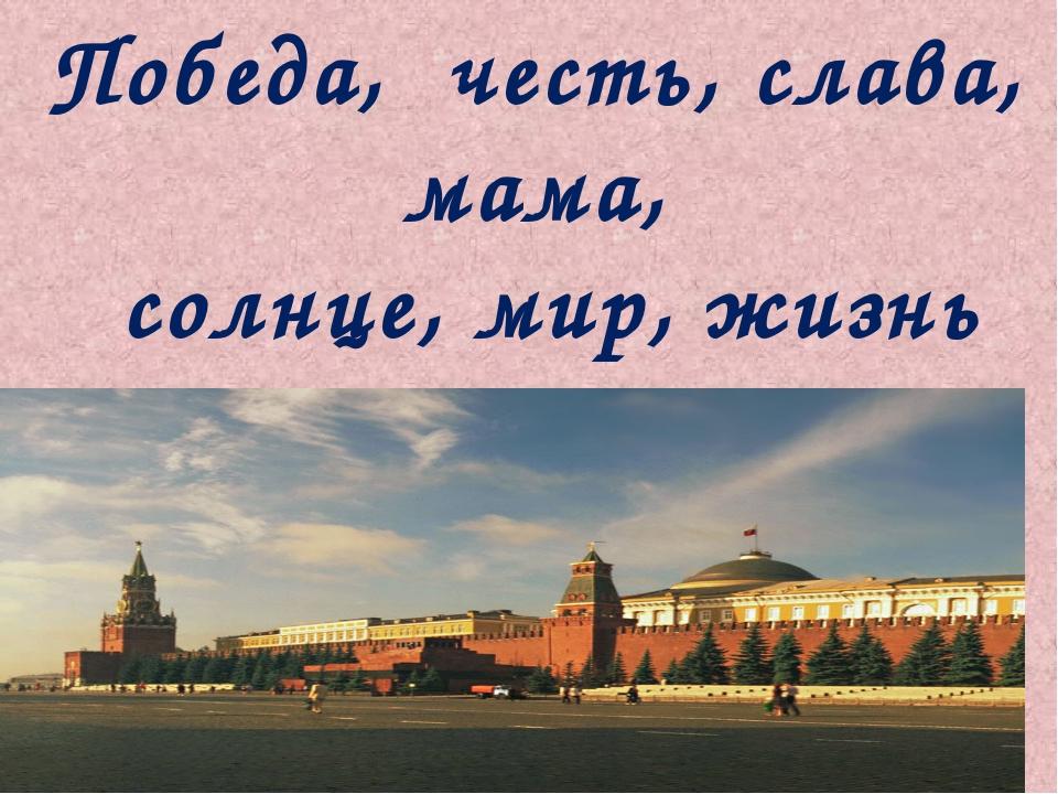 Победа, честь, слава, мама, солнце, мир, жизнь