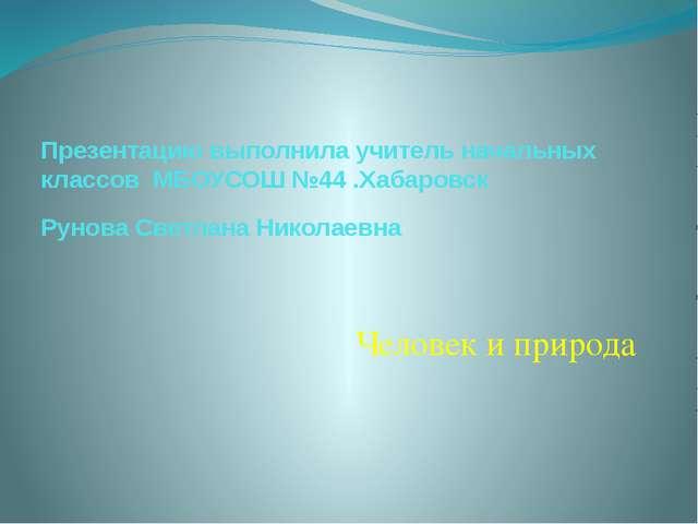 Человек и природа Презентацию выполнила учитель начальных классов МБОУСОШ №44...