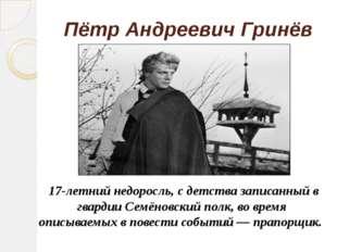 Пётр Андреевич Гринёв 17-летний недоросль, с детства записанный в гвардии Сем