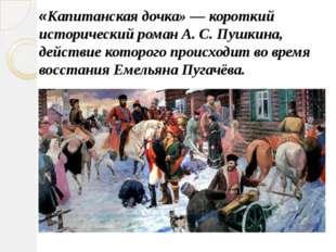 «Капитанская дочка» — короткий исторический роман А. С. Пушкина, действие кот