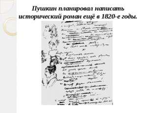 Пушкин планировал написать исторический роман ещё в 1820-е годы.