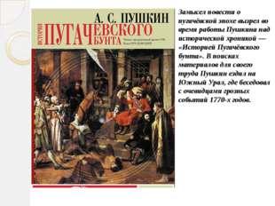 Замысел повести о пугачёвской эпохе вызрел во время работы Пушкина над истори