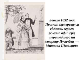 Летом 1832 года Пушкин намеревался сделать героем романа офицера, перешедшег