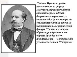 Позднее Пушкин придал повествованию форму мемуаров, а рассказчиком и главным