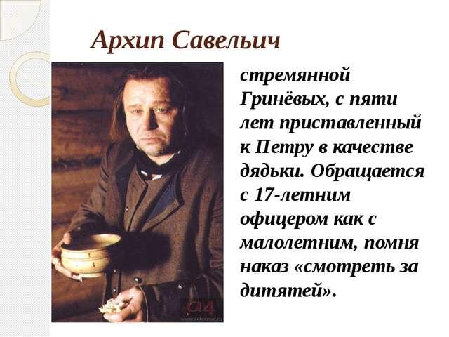 Архип Савельич стремянной Гринёвых, с пяти лет приставленный к Петру в качест...