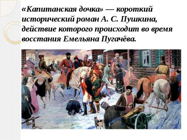 «Капитанская дочка» — короткий исторический роман А. С. Пушкина, действие кот...