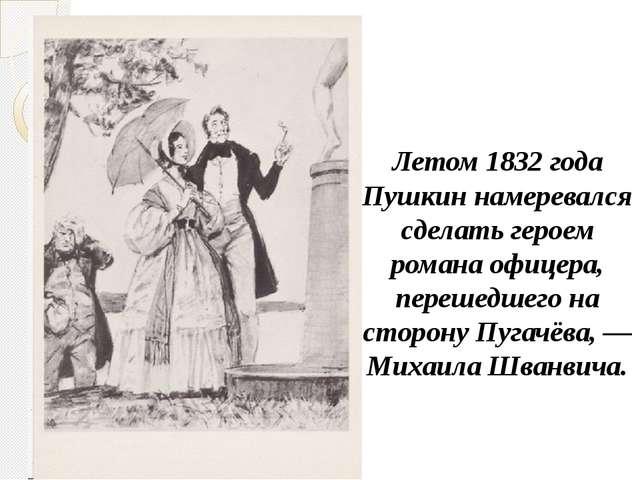 Летом 1832 года Пушкин намеревался сделать героем романа офицера, перешедшег...
