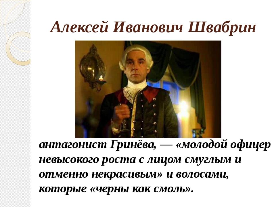 Алексей Иванович Швабрин антагонист Гринёва, — «молодой офицер невысокого ро...