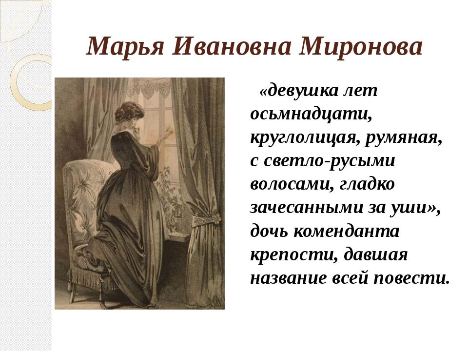 Марья Ивановна Миронова «девушка лет осьмнадцати, круглолицая, румяная, с св...