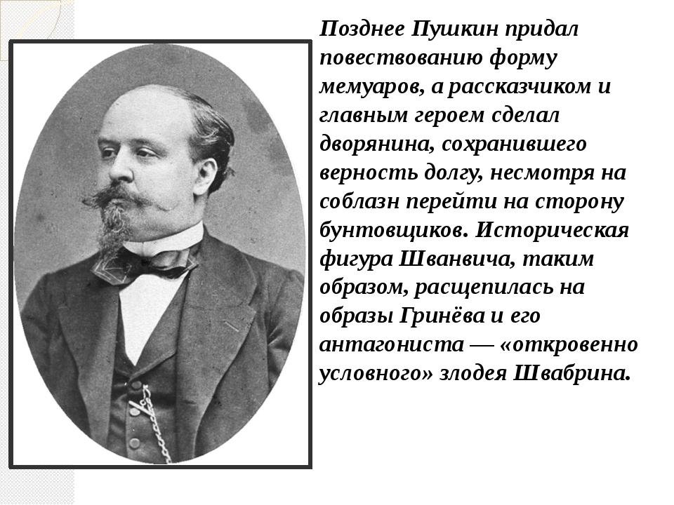 Позднее Пушкин придал повествованию форму мемуаров, а рассказчиком и главным...