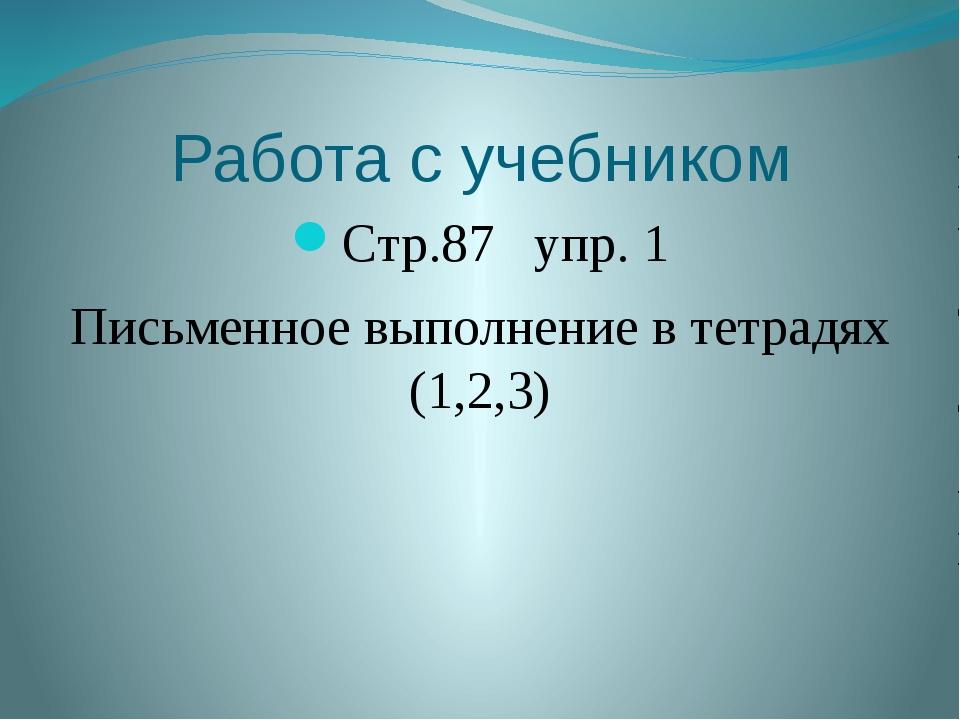 Работа с учебником Стр.87 упр. 1 Письменное выполнение в тетрадях (1,2,3)