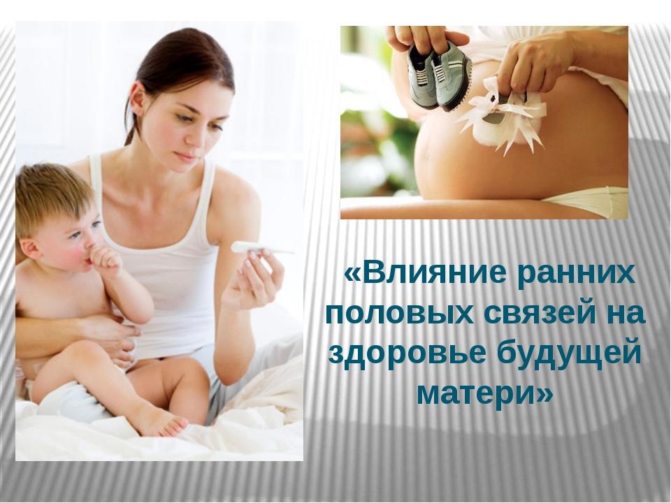 «Влияние ранних половых связей на здоровье будущей матери»