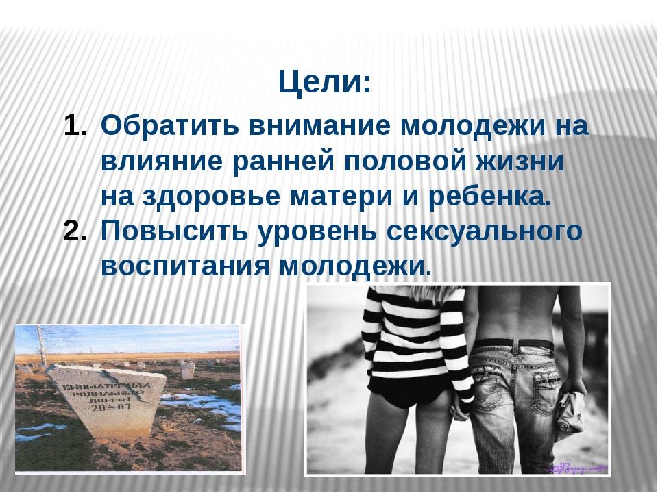 Цели: Обратить внимание молодежи на влияние ранней половой жизни на здоровье...
