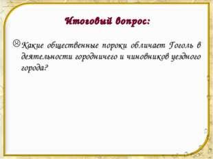 Итоговый вопрос: Какие общественные пороки обличает Гоголь в деятельности гор