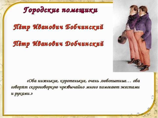 Городские помещики Пётр Иванович Бобчинский Пётр Иванович Добчинский «Оба ни...